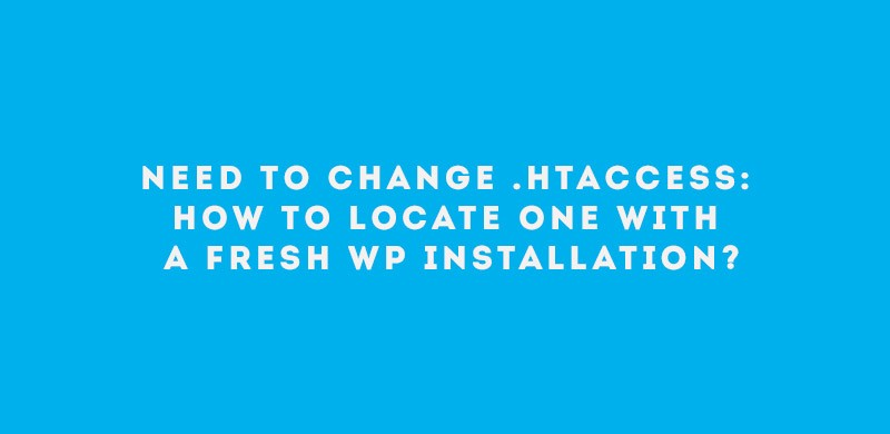 Need to Change htaccess How to Locate One with a Fresh WP Installation