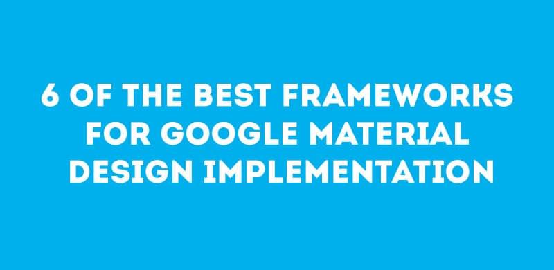 6 Of The Best Frameworks For Google Material Design Implementation