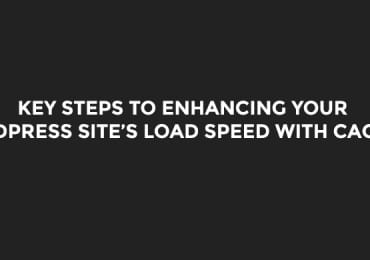 Key Steps to Enhancing Your WordPress Site's Load Speed With Caching