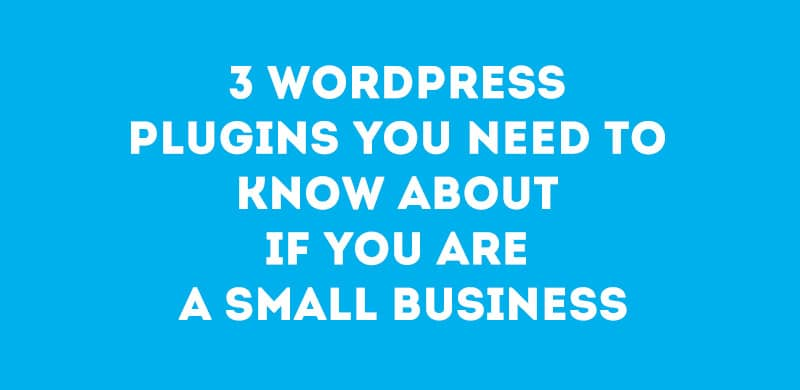 3 WordPress Plugins You Need to Know About if You are a Small Business
