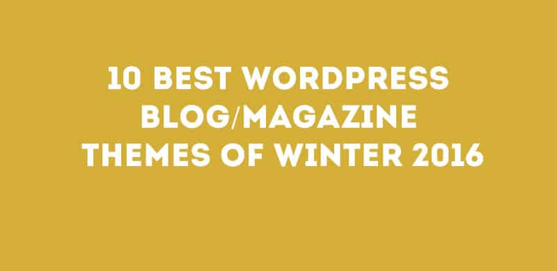 10 Best WordPress Blog/Magazine Themes Of Winter 2016