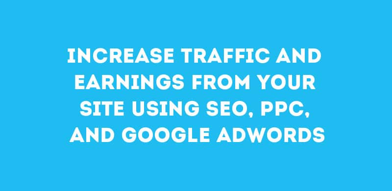 Increase traffic and earnings from your site using SEO, PPC, and Google adwords