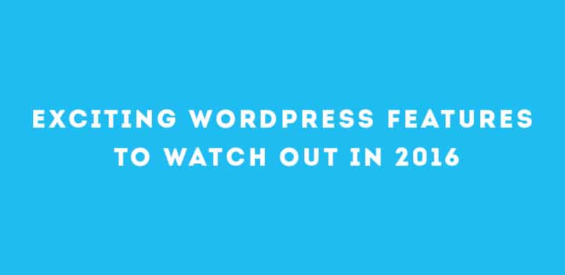 Exciting WordPress Features to watch out in 2016