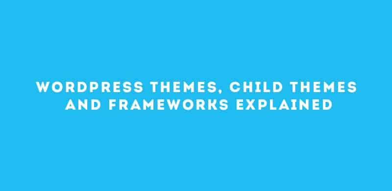WordPress Themes, Child Themes, And Frameworks Explained