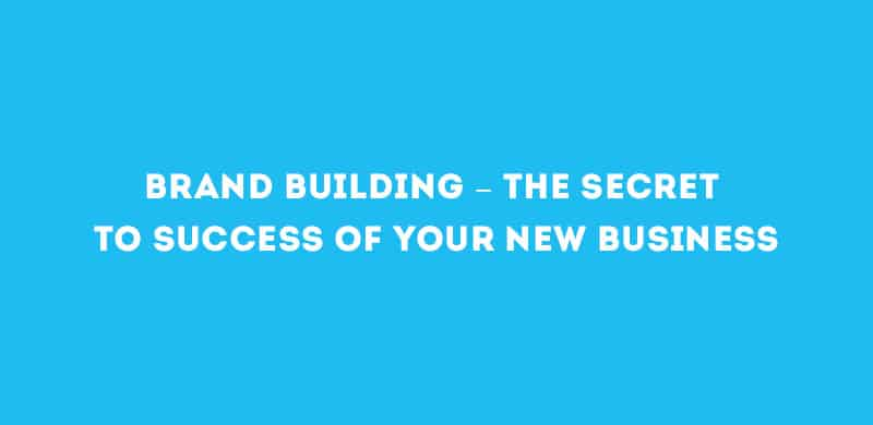 Brand Building – the secret to success of your new business