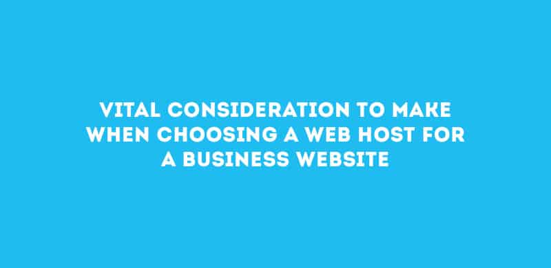Vital Consideration to Make When Choosing a Web Host for a Business Website