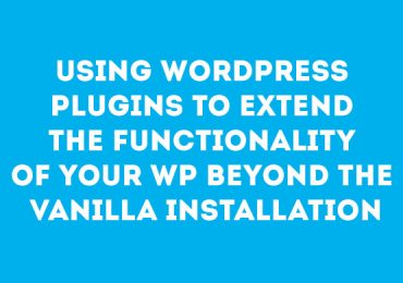 Using WordPress Plugins To Extend The Functionality Of Your WP Beyond The Vanilla Installation