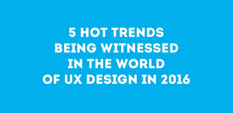 5 Hot Trends Being Witnessed in the World of UX Design in 2016