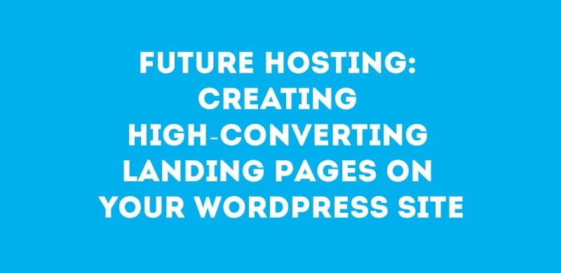 Future Hosting: Creating High-Converting Landing Pages On Your WordPress Site