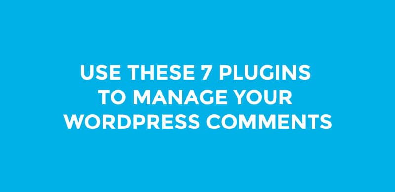 Use These 7 Plugins To Manage Your WordPress Comments 2017
