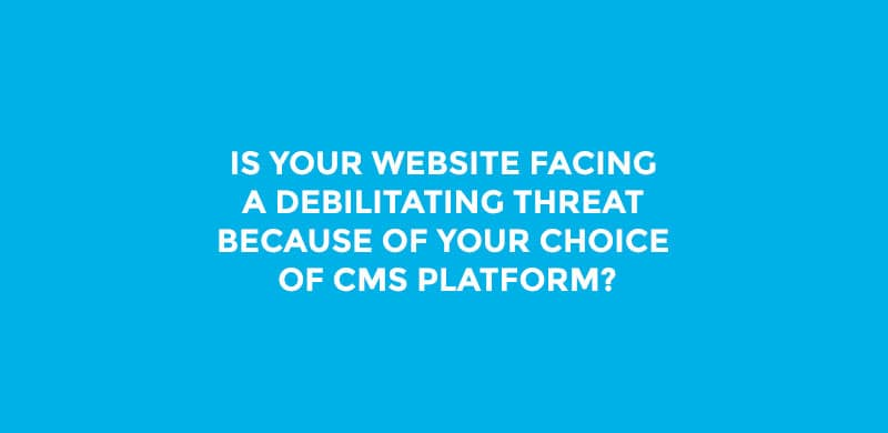 Is Your Website Facing a Debilitating Threat Because of Your Choice of CMS Platform?