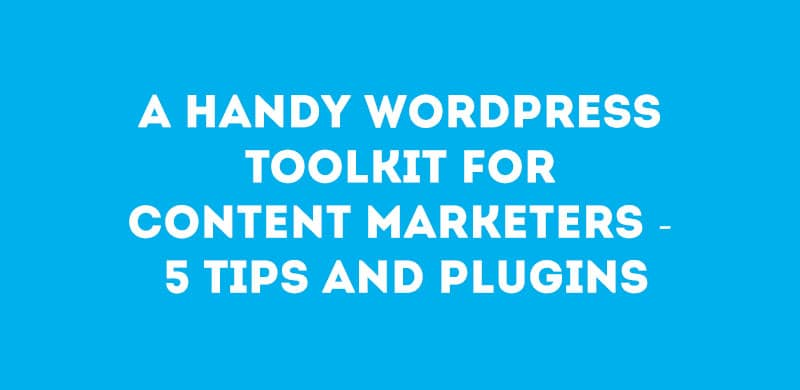 A Handy WordPress Toolkit for Content Marketers – 5 Tips and Plugins