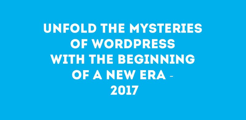 Unfold the Mysteries of WordPress With The Beginning of a New Era – 2017