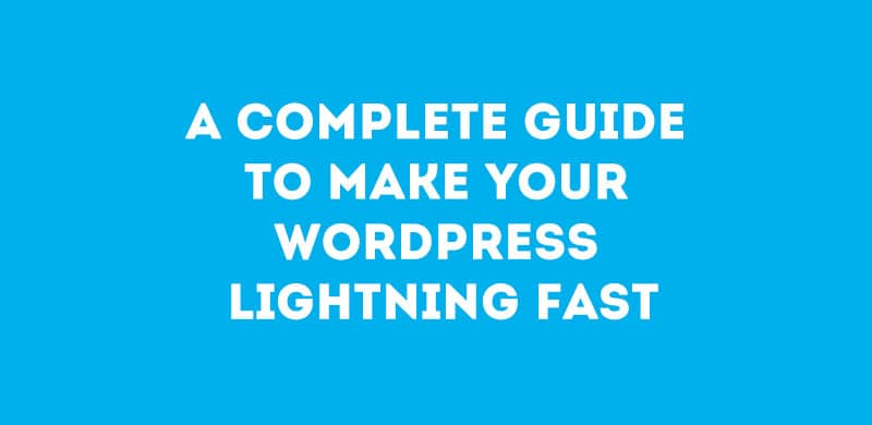 A Complete Guide to Make Your WordPress Lightning Fast