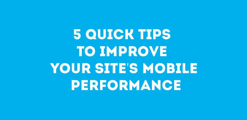 5 Quick Tips To Improve Your Site's Mobile Performance