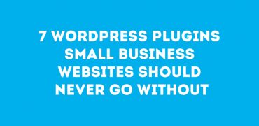 7 WordPress Plugins Small Business Websites Should Never Go Without